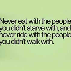 never eat with people you didn't starve with.