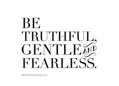 Be truthful, gentle and fearless