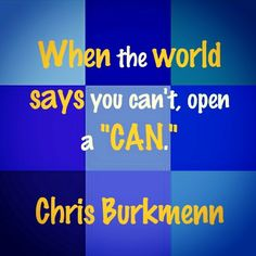 "When the world says you can't, open a ""CAN."" Chris Burkmenn"