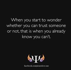aint this the truth!!   when you start to wonder whether you can trust someone or not, that is when you already know you can't.