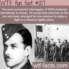 the most successful interrogator of WWII preferred friendliness to torture. He would take prisoners to the zoo and even arranged for one prisoner to enjoy a flight in a German fighter plane.  MORE OF WTF FACTS are coming HERE  cars and funny factsONLY