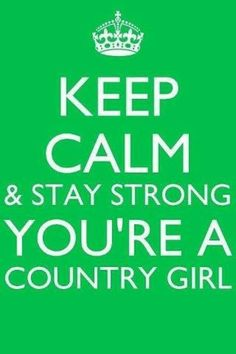 Keep Calm & Stay Strong, You're a country girl