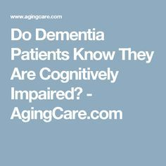Do Dementia Patients Know They Are Cognitively Impaired? - AgingCare.com