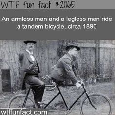 An armless man and a legless man - WTF fun facts . The never peldled it they just stood there