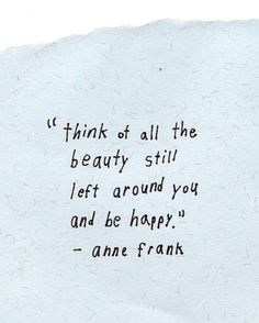 """Think of all the beauty still left around you and be happy."" -Anne Frank"