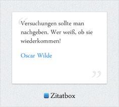 Versuchungen sollte man nachgeben. Wer weiß, ob sie wiederkommen! Oscar Wilde (http://www.Zitatbox.de/oscar-wilde-zitate)