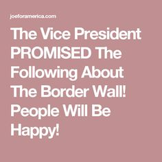 The Vice President PROMISED The Following About The Border Wall! People Will Be Happy!