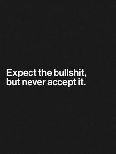 Expect the bullshit, but never accept it. thedailyquotes.com