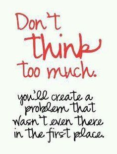 Don't think too much you'll create a problem that wasn't there in the first place.