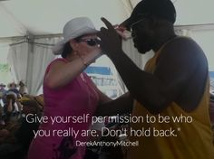 """""""Give yourself permission to be who you really are. Don't hold back."""". DerekAnthonyMitchell"""