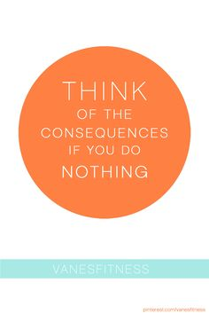 THINK of the consequences if you do nothing. #fitness #motivation #inspiration
