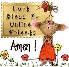 LORD Truly I Ask... Bless My Online Friends!  I Send You ALL All My L.O.V.E. and Say Thank You!!! HUGE HUGS, Joanna MaGrath