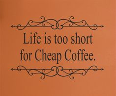 Life is Too Short for Cheap Coffee wall decal
