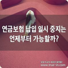 연금보험 납입 일시 중지는 언제부터 가능할까? :: 보험의 새로운 패러다임! www.true-in.com