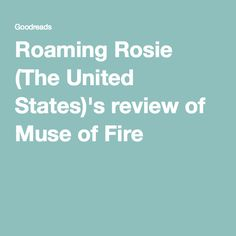 Roaming Rosie (The United States)'s review of Muse of Fire