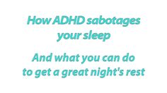 How ADHD Sabotages Your Sleep - 2 minute video fromTotally ADD.com