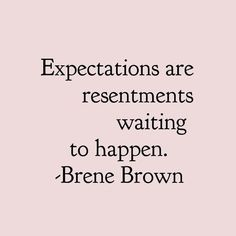 Brene Brown Quotes Expectations are resentments waiting to happen. Now Quotes, Great Quotes, Words Quotes, Wise Words, Quotes To Live By, Motivational Quotes, Life Quotes, Inspirational Quotes, Sayings