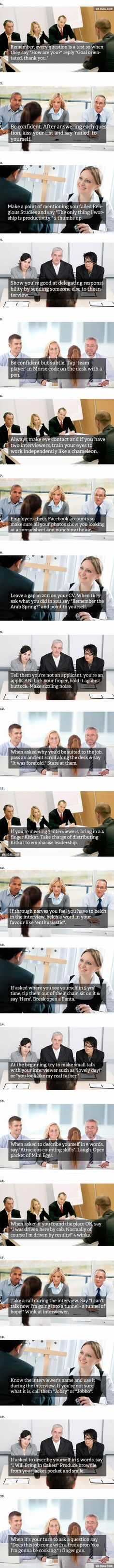 Bahhahahahahhahahaha I'm wondering what kind of face those interviewer would have if I answered them that way