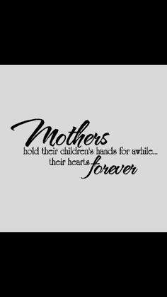Mothers hold their child's hand for awhile... their hearts forever