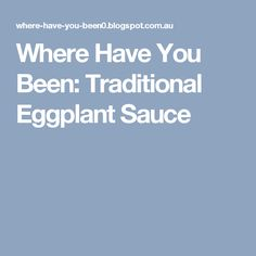 Where Have You Been: Traditional Eggplant Sauce