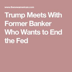 Trump Meets With Former Banker Who Wants to End the Fed