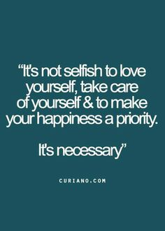 It's not selfish to love your self,take care of yourself & to make your happiness a priority. It's necessary