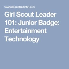 Girl Scout Leader 101: Junior Badge: Entertainment Technology