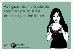 As I gaze into my crystal ball I see that you're still a douchebag in the future.