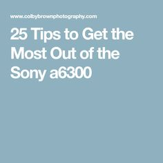 25 Tips to Get the Most Out of the Sony a6300