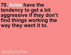 Aries tend to get a bit aggressive if they don't find things working the way they it to
