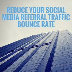 How to Reduce Your Social Media Referral Traffic Bounce Rate