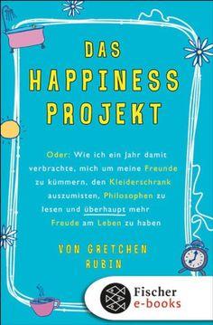 Das Happiness-Projekt: Oder: Wie ich ein Jahr damit verbrachte, mich um meine Freunde zu kümmern, den Kleiderschrank auszumisten, Philosophen zu lesen und überhaupt mehr Freude am Leben zu haben von [Rubin, Gretchen]