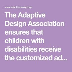 The Adaptive Design Association ensures that children with disabilities receive the customized adaptations they need to achieve their full potential.