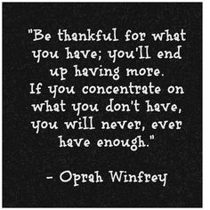 """""""If you concentrate on what you don't have, you will never, ever have enough."""" - Oprah Winfrey [Via Pinterest]"""