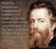 Of all the preposterous assumptions of humanity over humanity, nothing exceeds most of the criticisms made on the habits of the poor by the well-housed, well-warmed, and well-fed. --Herman Melville