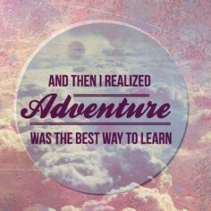 """""""And then I realized, adventure was the best way to learn."""""""