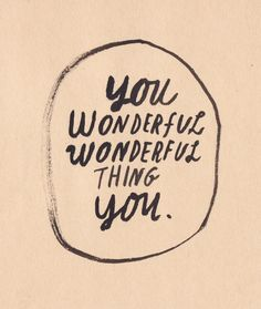 You wonderful thing you.