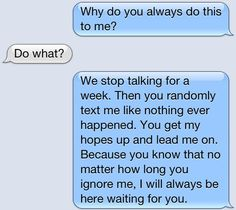 I sent this text. He'll always think I am there for him.. because I always have been. He's taken advantage of that.