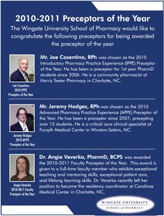 2010-2011 Preceptors of the Year  The Wingate University School of Pharmacy would like to congratulate the following preceptors for being awarded the preceptor of the year. Mr. Joe Cosentino, RPh, Mr. Jeremy Hodges, RPh, Dr. Angie Veverka, PharmD, BCPS. --- As seen in the 20Ways publication (spring 2011).
