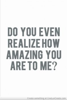 Do you even realize how amazing you are to me?
