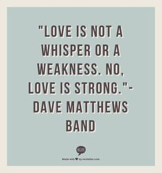 """Love is not a whisper or a weakness. No, love is strong.""- Dave Matthews Band"