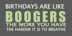 Birthdays are like boogers, the more you have, the harder it is to breathe!