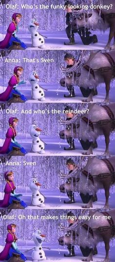 Image about funny in frozen by Paytn on We Heart It Olaf: who's the funky looking donkey? Anna: that's Sven. Olaf: and who's the reindeer? Anna: Sven Olaf: oh that makes things easy for my Disney Pixar, Disney Memes, Disney Quotes, Disney And Dreamworks, Disney Frozen, Olaf Quotes, Frozen Quotes, Funny Disney, Frozen Movie