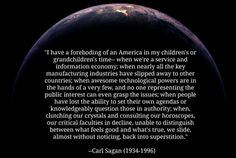 """http://rationalwiki.org/wiki/United_States """"I have a foreboding of an America in my children's or grandchildren's time... when awesome technological powers are in the hands of a very few, and no one representing the public interest can even grasp the issues; when the people have lost the ability to set their own agendas or knowledgeably question those in authority..."""" - Carl Sagan (more at link)"""