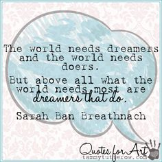 "It takes both ""dreamers"" and ""doers"" to make the world go round. Use your strengths to help others!  ""The world needs dreamers and the world needs doers. But above all what the world needs most are dreamers that do."" -Sarah Ban Breathnach"