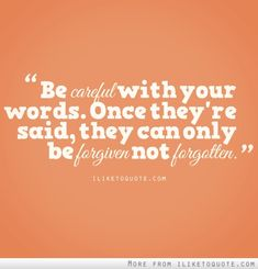 Be careful with your words. Once they're said, they can only be forgiven not forgotten.