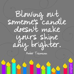 Blowing out someone's candle doesn't make yours shine any brighter.so why do some people seem to still feel that they have to blow? Cute Quotes, Great Quotes, Inspirational Quotes, Classroom Quotes, Quote Of The Week, Writing Services, Inspire Me, Wise Words, Favorite Quotes