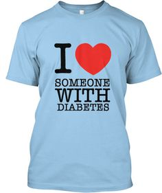 """""""I LOVE SOMEONE WITH DIABETES"""" this t-shirt raises money for people with Diabetes to go to diabetic camp who otherwise can't afford to go. YOU CAN BUY THIS SHIRT NOW! (ends 11/21). AND you won't get charged for the shirt unless the campaign goal of 50 shirts is reached!"""