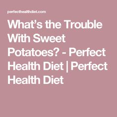 What's the Trouble With Sweet Potatoes? - Perfect Health Diet | Perfect Health Diet
