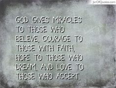 God gives miracles to those who believe, courage to those with faith, hope to those who dream, and love to those who accept. #quotes #love #sayings #inspirational #motivational #words #quoteoftheday #positive